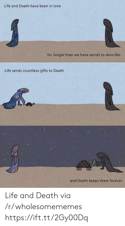 Life, Love, and Death: Life and Death have been in love  for longer than we have words to describe.  Life sends countless gifts to Death  and Death keeps them forever. Life and Death via /r/wholesomememes https://ift.tt/2Gy00Dq