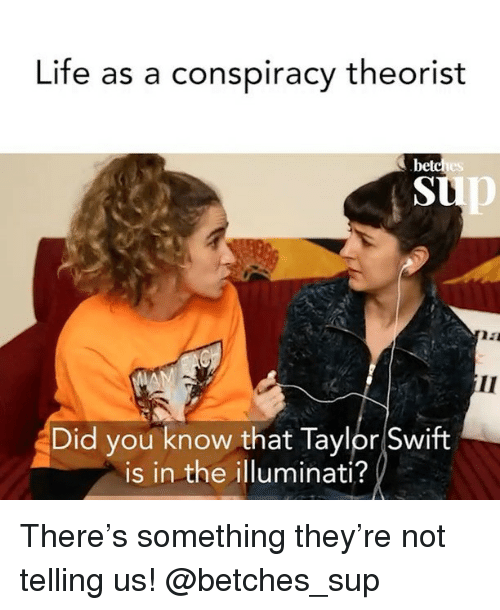 Illuminati, Life, and Taylor Swift: Life as a conspiracy theorist  bet  tp  Did you know that Taylor Swift  is in the illuminati? There's something they're not telling us! @betches_sup