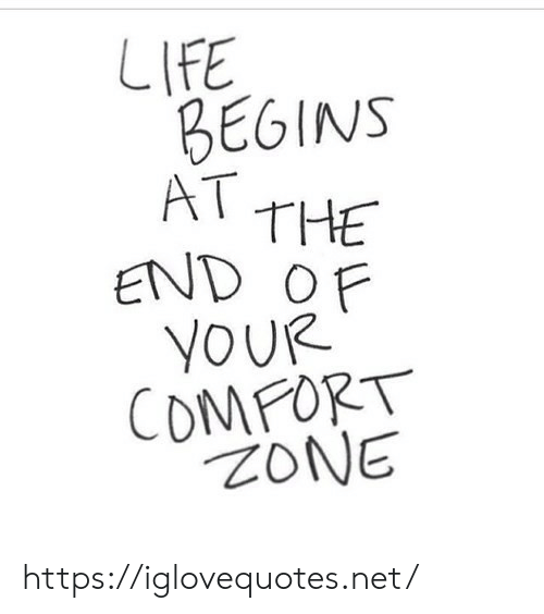 comfort: LIFE  BEGINS  AT THE  END OF  YOUR  COMFORT  ZONE https://iglovequotes.net/