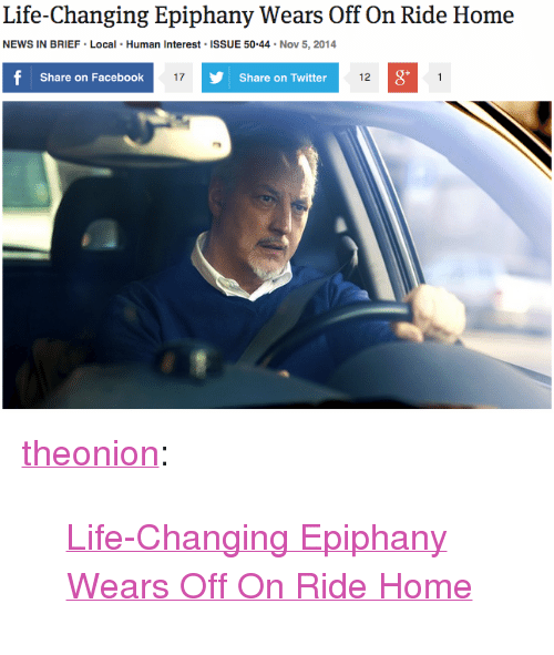 "Facebook, Life, and News: Life-Changing Epiphany Wears Off On Ride Home  NEWS IN BRIEF Local Human Interest ISSUE 50.44 Nov 5, 2014  Share on Facebook  17  Share on Twitter  12  0 <p><a href=""http://theonion.tumblr.com/post/101851695283/life-changing-epiphany-wears-off-on-ride-home"" class=""tumblr_blog"" target=""_blank"">theonion</a>:</p><blockquote><p><a href=""http://onion.com/1GpJo9X"" target=""_blank"">Life-Changing Epiphany Wears Off On Ride Home</a> </p></blockquote>"
