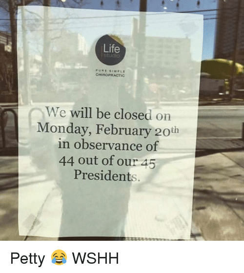 Observative: Life  CHIROPRACTIC  We  will be closed on  Monday, February 20th  in observance of  44 out of our 45  Presidents Petty 😂 WSHH