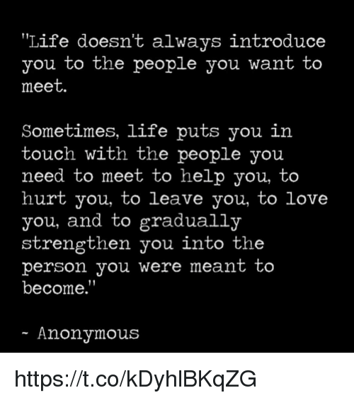 """Sometimes Life: Life doesn't always introduce  you to the people you want to  meet.  Sometimes, life puts you in  touch with the people you  need to meet to help you, to  hurt you, to leave you, to love  you, and to gradually  strengthen you into the  person you Were meant to  become.""""  Anonymous https://t.co/kDyhlBKqZG"""