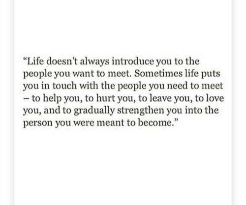"""Sometimes Life: """"Life doesn't always introduce you to the  people you want to meet. Sometimes life puts  you in touch with the people you need to meet  - to help you, to hurt you, to leave you, to love  you, and to gradually strengthen you into the  person you were meant to become."""""""