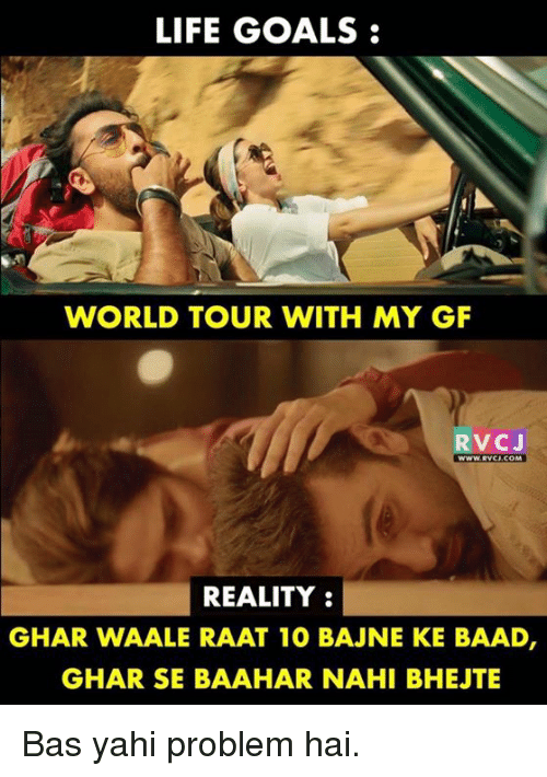 Goals, Life, and Memes: LIFE GOALS:  WORLD TOUR WITH MY GF  RVCJ  WWW.Rvc  REALITY:  GHAR WAALE RAAT 1O BAJNE KE BAAD  GHAR SE BAAHAR NAHI BHEJTE Bas yahi problem hai.