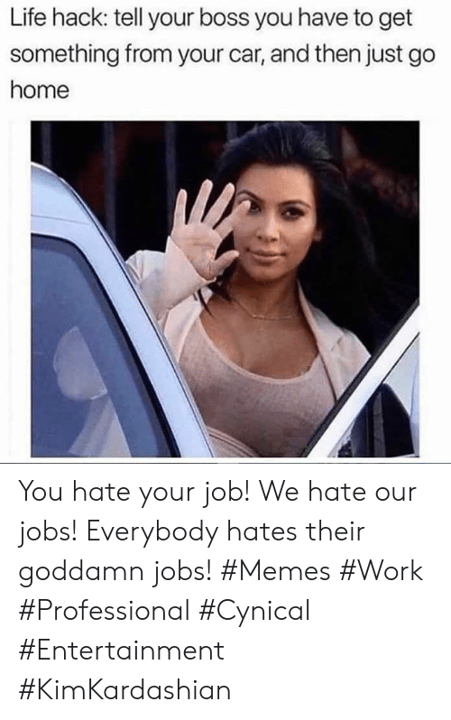 Life, Memes, and Work: Life hack: tell your boss you have to get  something from your car, and then just go  home You hate your job! We hate our jobs! Everybody hates their goddamn jobs! #Memes #Work #Professional #Cynical #Entertainment #KimKardashian