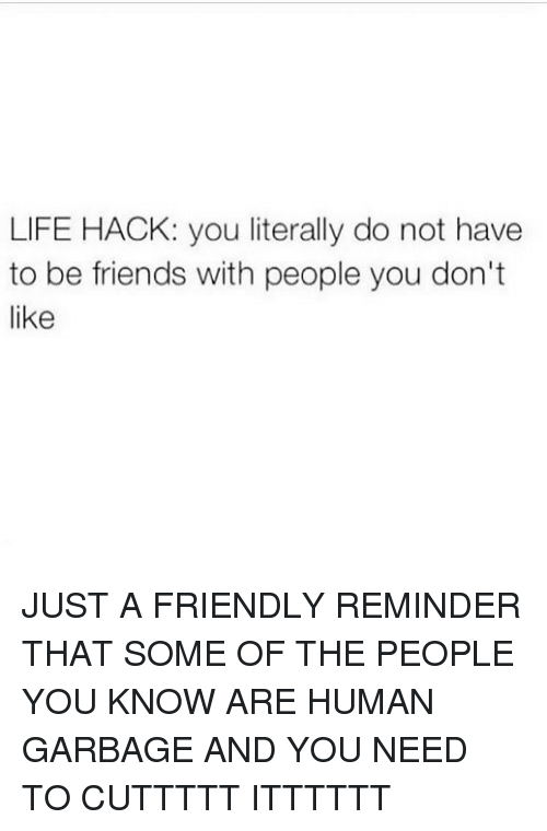 Friends, Life, and Memes: LIFE HACK: you literally do not have  to be friends with people you don't  like JUST A FRIENDLY REMINDER THAT SOME OF THE PEOPLE YOU KNOW ARE HUMAN GARBAGE AND YOU NEED TO CUTTTTT ITTTTTT