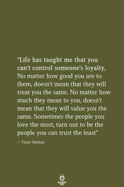 """Life, Love, and Control: """"Life has taught me that you  can't control someone's loyalty,  No matter how good you are to  them, doesn't mean that they will  treat you the same. No matter how  much they mean to you, doesn't  mean that they will value you the  same. Sometimes the people you  love the most, turn out to be the  people you can trust the least""""  -Trent Shelton  RELATIONSHIP  LES"""