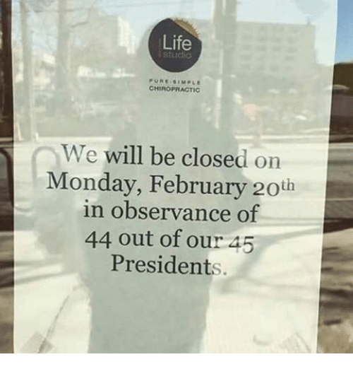 Observative: Life  i Studio  CHIROPRACTIC  We  will be close  d on  Monday, February 20th  in observance of  44 out of our 45  Presidents.