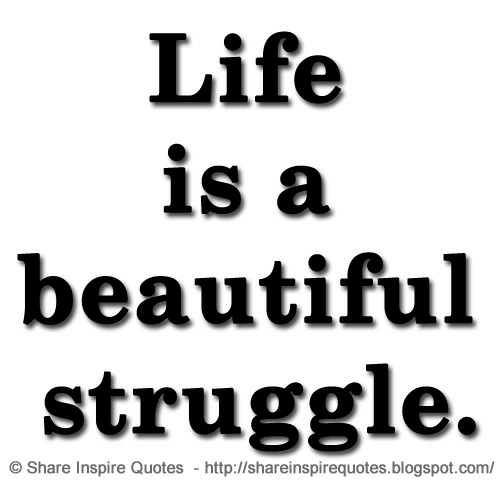 Beautiful, Life, and Struggle: Life  is a  beautiful  struggle.  OShare Inspire Quotes http://shareinspirequotes.blogspot.com/