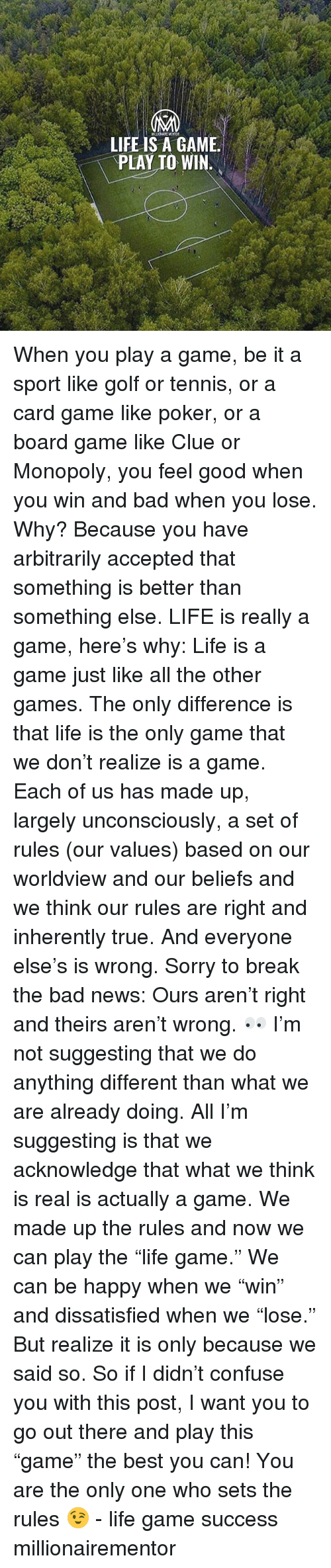 """Board Game: LIFE IS A GAME.  PLAY TO WIN. When you play a game, be it a sport like golf or tennis, or a card game like poker, or a board game like Clue or Monopoly, you feel good when you win and bad when you lose. Why? Because you have arbitrarily accepted that something is better than something else. LIFE is really a game, here's why: Life is a game just like all the other games. The only difference is that life is the only game that we don't realize is a game. Each of us has made up, largely unconsciously, a set of rules (our values) based on our worldview and our beliefs and we think our rules are right and inherently true. And everyone else's is wrong. Sorry to break the bad news: Ours aren't right and theirs aren't wrong. 👀 I'm not suggesting that we do anything different than what we are already doing. All I'm suggesting is that we acknowledge that what we think is real is actually a game. We made up the rules and now we can play the """"life game."""" We can be happy when we """"win"""" and dissatisfied when we """"lose."""" But realize it is only because we said so. So if I didn't confuse you with this post, I want you to go out there and play this """"game"""" the best you can! You are the only one who sets the rules 😉 - life game success millionairementor"""