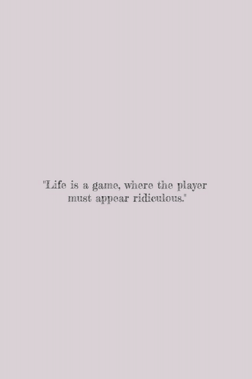 "Life, Game, and A Game: ""Life is a game, where the player  must appear ""  ridiculous."