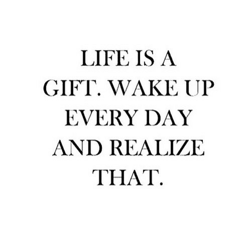 Life, Day, and Wake: LIFE IS A  GIFT. WAKE UP  EVERY DAY  AND REALIZE  ΤHAT.