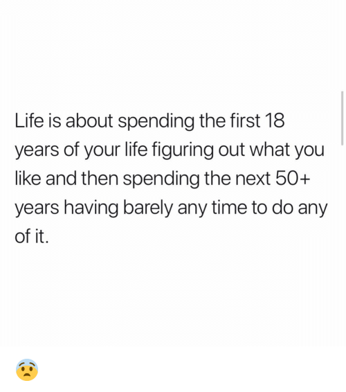 Life, Memes, and Time: Life is about spending the first 18  years of your life figuring out what you  like and then spending the next 50+  years having barely any time to do any  of it 😨