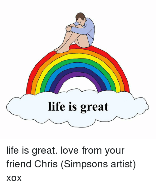 Dank, Life, and Love: life is great life is great. love from your friend Chris (Simpsons artist) xox