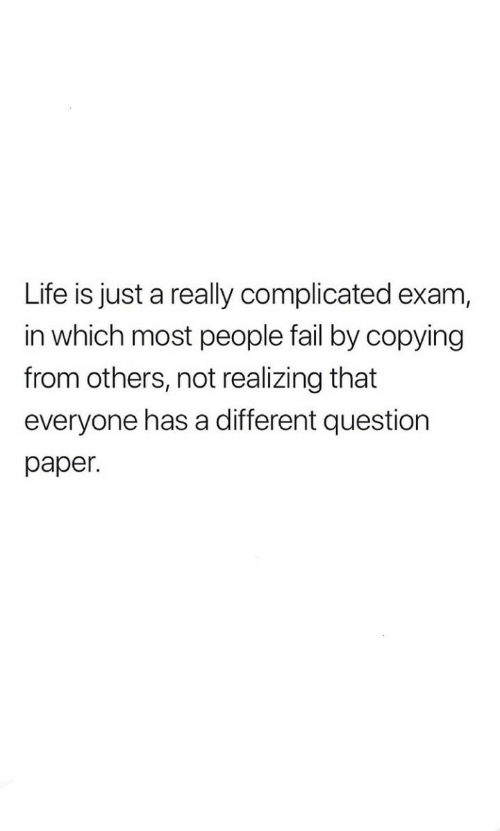 Fail, Life, and Paper: Life is just a really complicated exam,  in which most people fail by copying  from others, not realizing that  everyone has a different question  paper