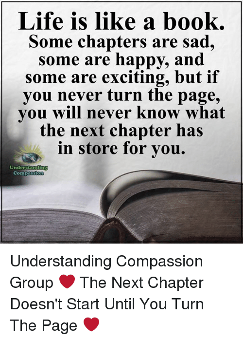 Life, Memes, and Book: Life is like a book.  Some chapters are sad,  some are happy, and  some are exciting, but if  you never turn the page,  you will never know what  the next chapter has  in store for you.  Understandi  Compass Understanding Compassion Group ❤️  The Next Chapter Doesn't Start Until You Turn The Page ❤️