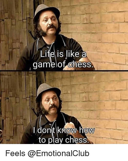 Funny, Life, and Chess: Life is like a  gamelof chess.  dont know how  to play chess  0 Feels @EmotionalClub