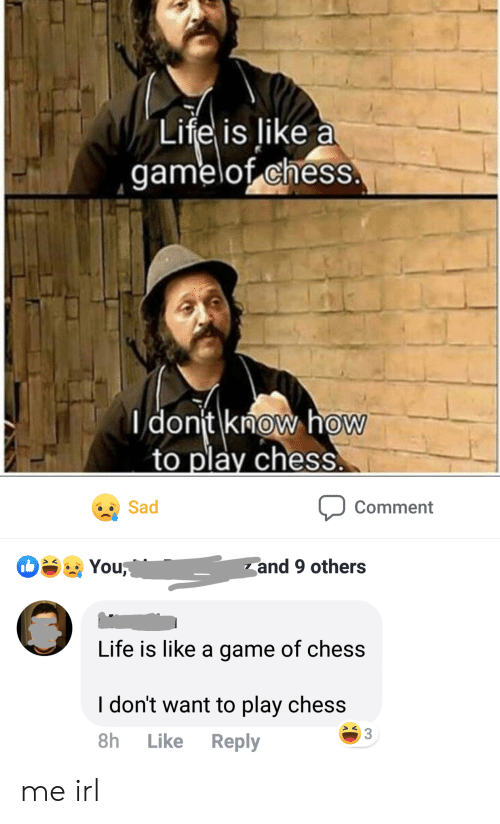 Play Chess: Life is like a  gamelof chess  dont know how  to play chess  Sad  Comment  You  and 9 others  Life is like a game of chess  I don't want to play chess  3  Reply  8h  Like me irl