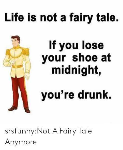 Drunk, Life, and Tumblr: Life is not a fairy tale  If you lose  your shoe at  midnight,  you're drunk. srsfunny:Not A Fairy Tale Anymore