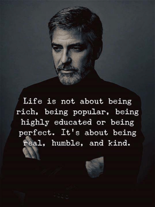 Being Rich, Life, and Humble: Life is not about being  rich, being popular, being  highly educated or being  perfect. It's about being  real, humble, and kind