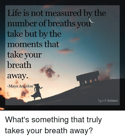 Life, Memes, and Maya Angelou: Life is not measured by the  number of breaths you  take but by the  moments that  take your  breath  away  -Maya Angelou  Spirit Science What's something that truly takes your breath away?