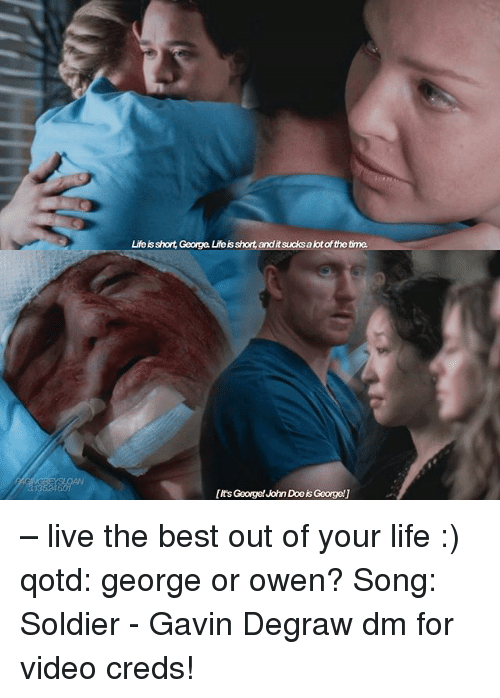 Doe, Life, and Memes: Life is short, George Life is short, andit sucks a lot of the time  [it's George! John Doe is George!] – live the best out of your life :) qotd: george or owen? Song: Soldier - Gavin Degraw dm for video creds!