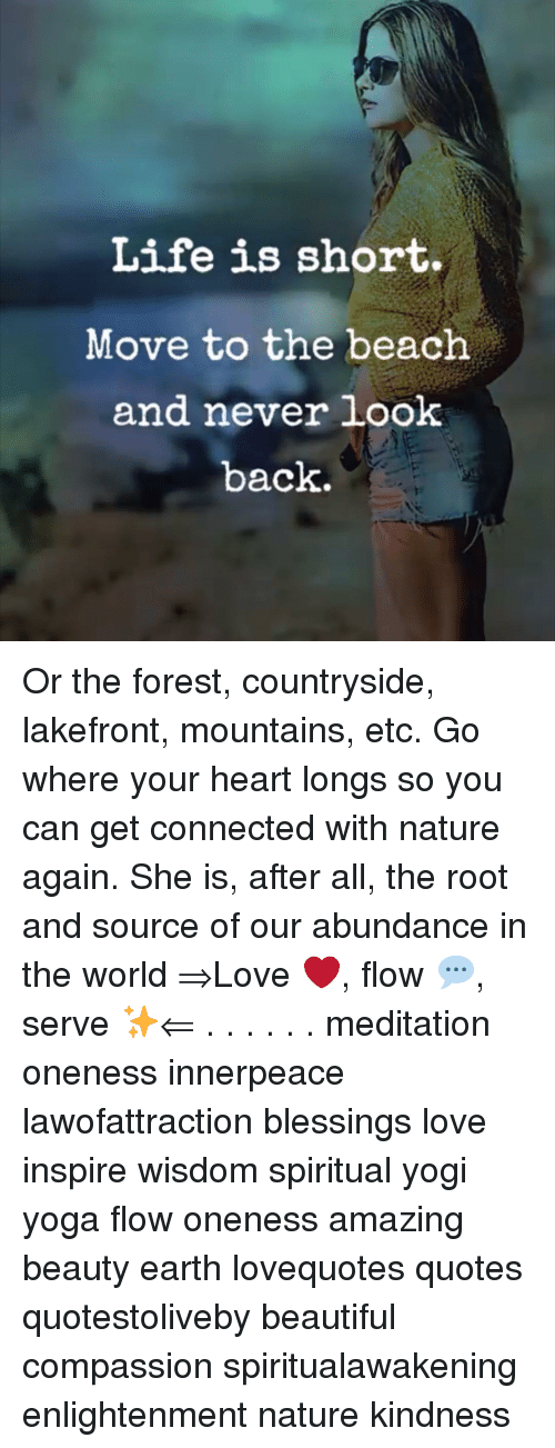 Beautiful, Life, and Love: Life is short.  Move to the beach  and never look  back. Or the forest, countryside, lakefront, mountains, etc. Go where your heart longs so you can get connected with nature again. She is, after all, the root and source of our abundance in the world ⇒Love ❤️, flow 💬, serve ✨⇐ . . . . . . meditation oneness innerpeace lawofattraction blessings love inspire wisdom spiritual yogi yoga flow oneness amazing beauty earth lovequotes quotes quotestoliveby beautiful compassion spiritualawakening enlightenment nature kindness