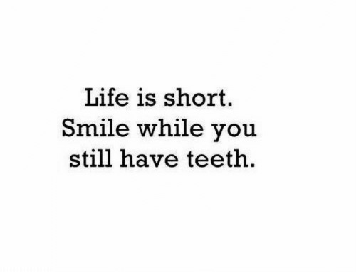 Life, Smile, and Teeth: Life is short.  Smile while you  still have teeth