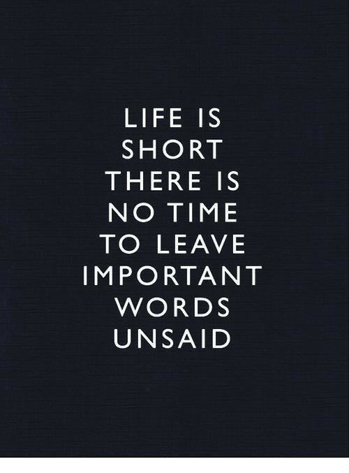 Life, Time, and Words: LIFE IS  SHORT  THERE IS  NO TIME  TO LEAVE  IMPORTANT  WORDS  UNSAID
