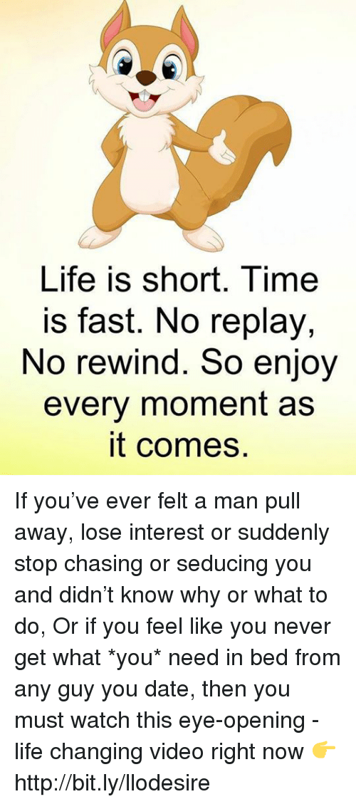 Life, Memes, and Date: Life is short. Time  is fast. No replay,  No rewind. So enjoy  every moment as  it comes If you've ever felt a man pull away, lose interest or suddenly stop chasing or seducing you and didn't know why or what to do, Or if you feel like you never get what *you* need in bed from any guy you date, then you must watch this eye-opening - life changing video right now 👉 http://bit.ly/llodesire