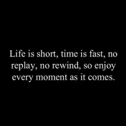 Short Time: Life is short, time is fast, no  replay, no rewind, so enjoy  every moment as it comes.
