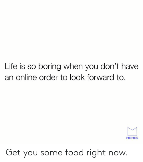 look forward: Life is so boring when you don't have  an online order to look forward to  MEMES Get you some food right now.