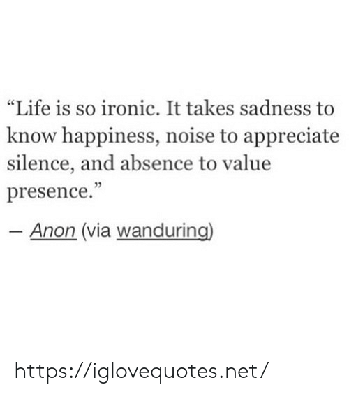 "Happiness: ""Life is so ironic. It takes sadness to  know happiness, noise to appreciate  silence, and absence to value  presence.""  Anon (via wanduring) https://iglovequotes.net/"