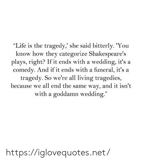 """Life, Wedding, and Comedy: """"Life is the tragedy,' she said bitterly. 'You  know how they categorize Shakespeare's  plays, right? If it ends with a wedding, it'sa  comedy. And if it ends with a funeral, it's a  tragedy. So we're all living tragedies,  because we all end the same way, and it isn't  with a goddamn wedding. https://iglovequotes.net/"""