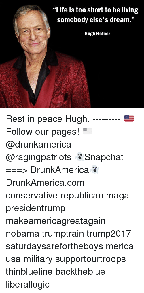 "Hugh Hefner, Life, and Memes: ""Life is too short to be living  somebody else's dream.""  - Hugh Hefner Rest in peace Hugh. --------- 🇺🇸Follow our pages! 🇺🇸 @drunkamerica @ragingpatriots 👻Snapchat ===> DrunkAmerica👻 DrunkAmerica.com ---------- conservative republican maga presidentrump makeamericagreatagain nobama trumptrain trump2017 saturdaysarefortheboys merica usa military supportourtroops thinblueline backtheblue liberallogic"