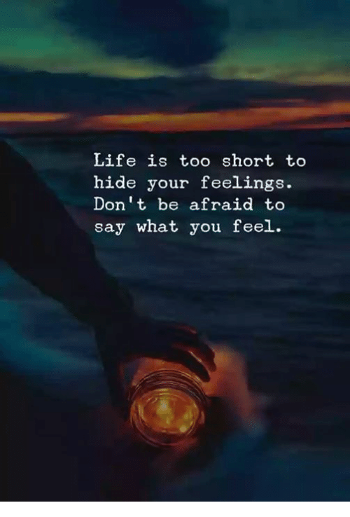 Life Is Too Short To Hide Your Feelings Dont Be Afraid To Say What