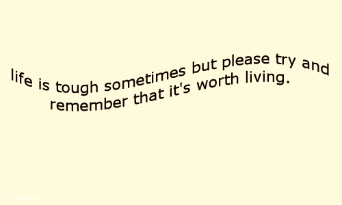 Life Is: life is tough sometimes but please try and  Femember that it's worth living.