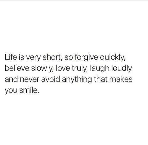 Life, Love, and Smile: Life is very shot, so forgive quickly,  believe slowly, love truly, laugh loudly  and never avoid anything that makes  you smile.