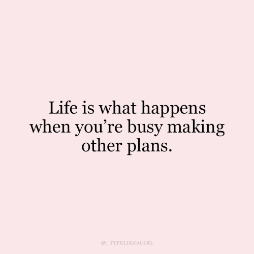Plans: Life is what happens  when you're busy making  other plans  @_TYPELIKEAGIRL