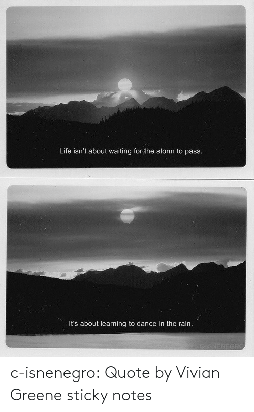 Learning: Life isn't about waiting for the storm to pass.  It's about learning to dance in the rain. c-isnenegro: Quote by Vivian Greene   sticky notes
