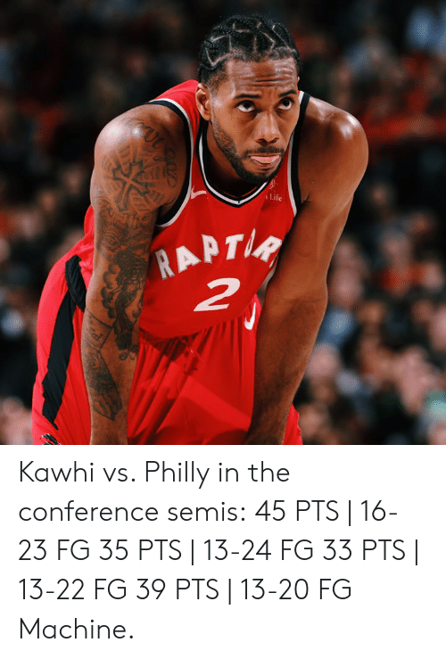 Life, Philly, and Machine: Life Kawhi vs. Philly in the conference semis:  45 PTS   16-23 FG 35 PTS   13-24 FG 33 PTS   13-22 FG 39 PTS   13-20 FG  Machine.