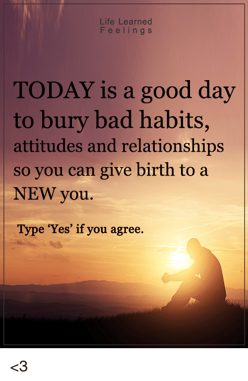 "Memes, 🤖, and Buried: Life Learned  F e e l i n g s  TODAY is a good day  to bury bad habits,  attitudes and relationships  so you can give birth to a  NEW you.  Type ""Yes"" if you agree <3"
