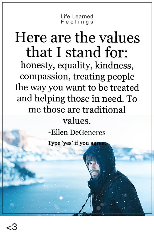 """Ellen Degenerate: Life Learned  F e e ling s  Here are the values  that I stand for:  honesty, equality, kindness,  compassion, treating people  the way you want to be treated  and helping those in need. To  me those are traditional  values.  -Ellen DeGeneres  Type """"yes' if you <3"""