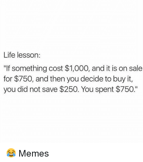 "Life Lesson: Life lesson:  ""If something cost $1,000, and it is on sale  for $750, and then you decide to buy it,  you did not save $250. You spent $750."" 😂  Memes"