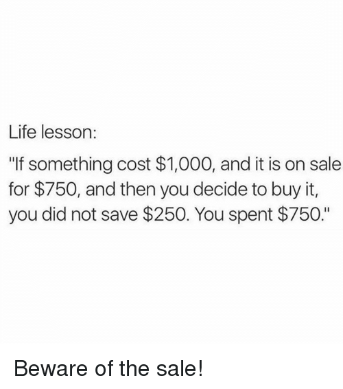 "Life Lesson: Life lesson:  ""If something cost $1,000, and it is on sale  for $750, and then you decide to buy it,  you did not save $250. You spent $750."" Beware of the sale!"