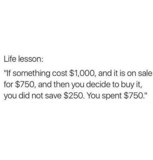 """Dank, Life, and 🤖: Life lesson:  """"If something cost $1,000, and it is on sale  for $750, and then you decide to buy it,  you did not save $250. You spent $750."""""""
