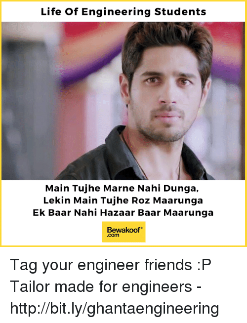 Friends, Life, and Memes: Life Of Engineering Students  Main Tujhe Marne Nahi Dunga,  Lekin Main Tujhe Roz Maarunga  Ek Baar Nahi Hazaar Baar Maarunga  Bewakoof  .com Tag your engineer friends :P  Tailor made for engineers - http://bit.ly/ghantaengineering