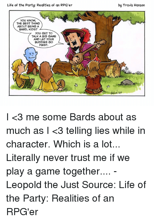 Bigly: Life of the Party: Realities of an RPG'er  by Travis Hanson  YOU KNOW,  THE BEST THING  ABOUT BEING A  BARD, KIDS?  7 YOU GET TO  TALK A BIG GAME  AND LET YOUR  BUDDIES GO  FIRST. I <3 me some Bards about as much as I <3 telling lies while in character. Which is a lot... Literally never trust me if we play a game together....  - Leopold the Just Source: Life of the Party: Realities of an RPG'er