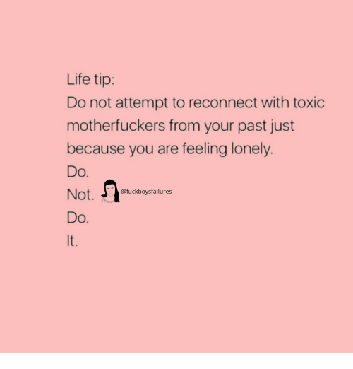 Life, Girl Memes, and You: Life tip:  Do not attempt to reconnect with toxic  motherfuckers from your past just  because you are feeling lonely.  Do  Not.  Do  It  @fuckboysfailures