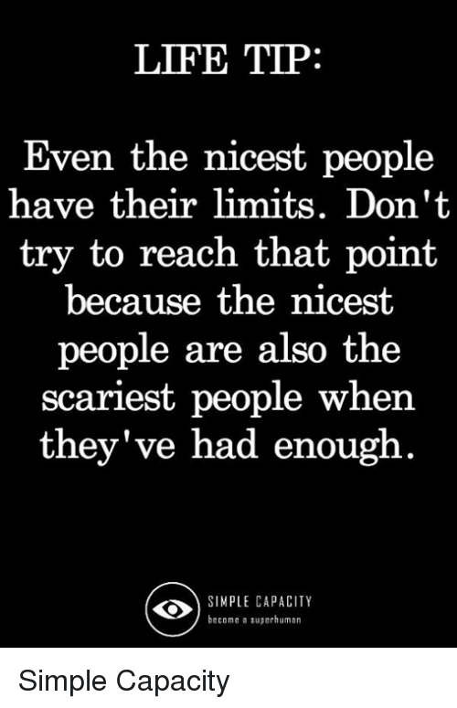 Life, Memes, and 🤖: LIFE TIP  Even the nicest people  have their limits. Don't  try to reach that point  because the nicest  people are also the  scariest people when  they've had enough  SIMPLE CAPACITY  become a superhuman Simple Capacity